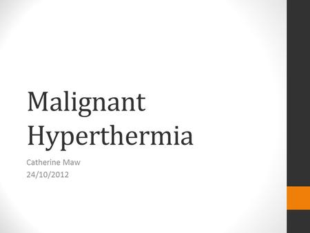 Malignant Hyperthermia Catherine Maw 24/10/2012. OUTLINE Define and discuss aetiology of thermal disorders Relevance to ICU Clinical Presentation of MH.