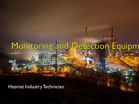 Hazmat Industry Technician. Types of Equipment Monitoring equipment Detection devices Air sampling systems.