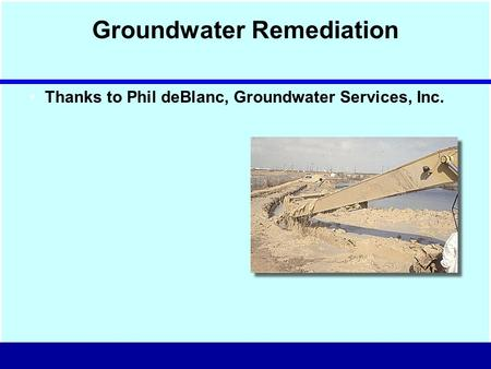 Groundwater Remediation Thanks to Phil deBlanc, Groundwater Services, Inc.