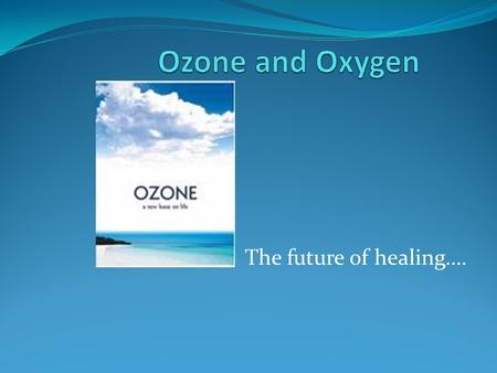 Ozone and Oxygen The future of healing…..
