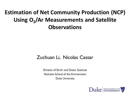 Zuchuan Li, Nicolas Cassar Division of Earth and Ocean Sciences Nicholas School of the Environment Duke University Estimation of Net Community Production.