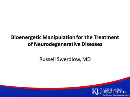 Bioenergetic Manipulation for the Treatment of Neurodegenerative Diseases Russell Swerdlow, MD.