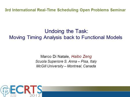Undoing the Task: Moving Timing Analysis back to Functional Models Marco Di Natale, Haibo Zeng Scuola Superiore S. Anna – Pisa, Italy McGill University.