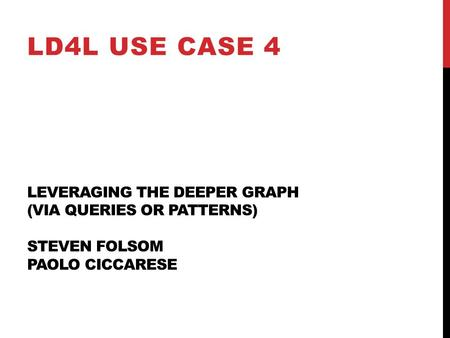 LEVERAGING THE DEEPER GRAPH (VIA QUERIES OR PATTERNS) STEVEN FOLSOM PAOLO CICCARESE LD4L USE CASE 4.
