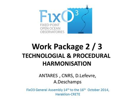 Work Package 2 / 3 TECHNOLOGIAL & PROCEDURAL HARMONISATION FixO3 General Assembly 14 th to the 16 th October 2014, Heraklion-CRETE ANTARES, CNRS, D.Lefevre,