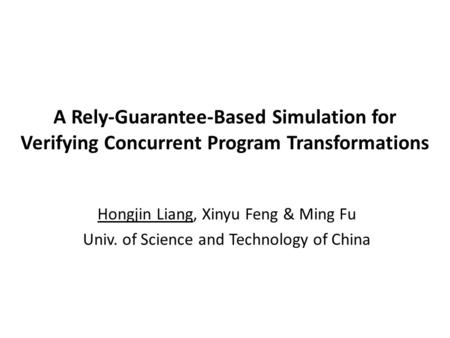 A Rely-Guarantee-Based Simulation for Verifying Concurrent Program Transformations Hongjin Liang, Xinyu Feng & Ming Fu Univ. of Science and Technology.