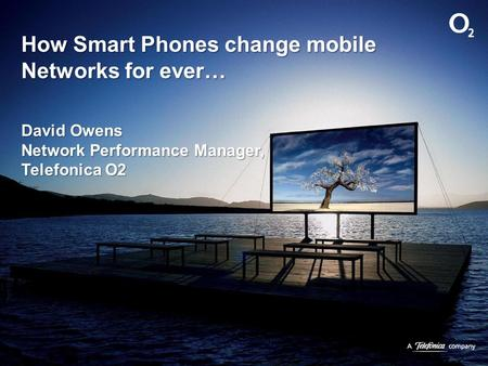 How Smart Phones change mobile Networks for ever… David Owens Network Performance Manager, Telefonica O2.