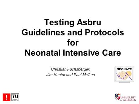 Testing Asbru Guidelines and Protocols for Neonatal Intensive Care Christian Fuchsberger, Jim Hunter and Paul McCue.