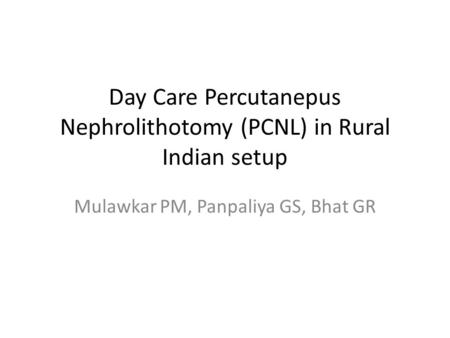 Day Care Percutanepus Nephrolithotomy (PCNL) in Rural Indian setup Mulawkar PM, Panpaliya GS, Bhat GR.
