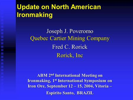 Update on North American Ironmaking Joseph J. Poveromo Quebec Cartier Mining Company Fred C. Rorick Rorick, Inc ABM 2 nd International Meeting on Ironmaking,
