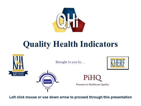 1 Quality Health Indicators Brought to you by… Left click mouse or use down arrow to proceed through this presentation.