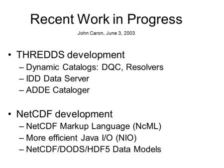 THREDDS development –Dynamic Catalogs: DQC, Resolvers –IDD Data Server –ADDE Cataloger NetCDF development –NetCDF Markup Language (NcML) –More efficient.
