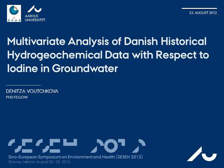 DENITZA VOUTCHKOVA PHD FELLOW AARHUS UNIVERSITET 22. AUGUST 2012 Multivariate Analysis of Danish Historical Hydrogeochemical Data with Respect to Iodine.
