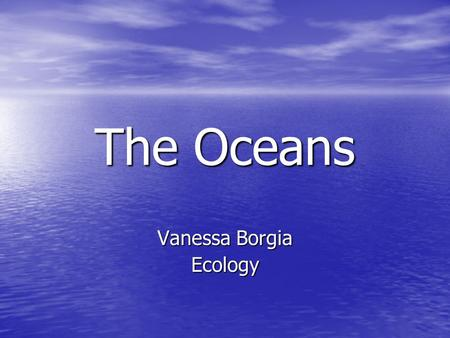The Oceans Vanessa Borgia Ecology. Geography 360 million km, Continuous interconnected mass of water 360 million km, Continuous interconnected mass of.
