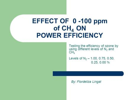 EFFECT OF 0 -100 ppm of CH 4 ON POWER EFFICIENCY Testing the efficiency of ozone by using different levels of N 2 and CH 4 Levels of N 2 – 1.00, 0.75,