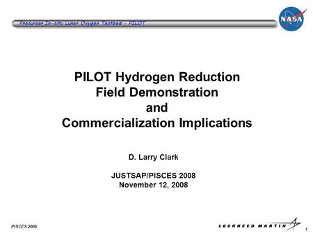 1 Precursor In-situ Lunar Oxygen Testbed - PILOT PISCES 2008 PILOT Hydrogen Reduction Field Demonstration and Commercialization Implications D. Larry Clark.