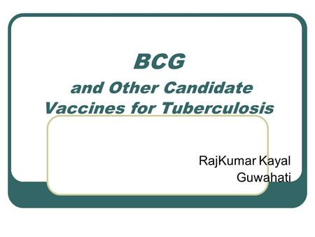 BCG and Other Candidate Vaccines for Tuberculosis RajKumar Kayal Guwahati.