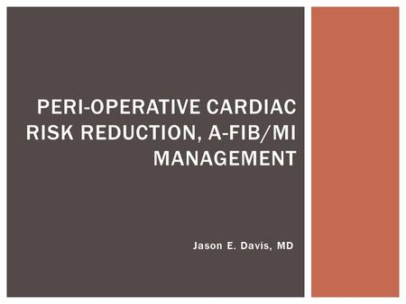 Jason E. Davis, MD PERI-OPERATIVE CARDIAC RISK REDUCTION, A-FIB/MI MANAGEMENT.