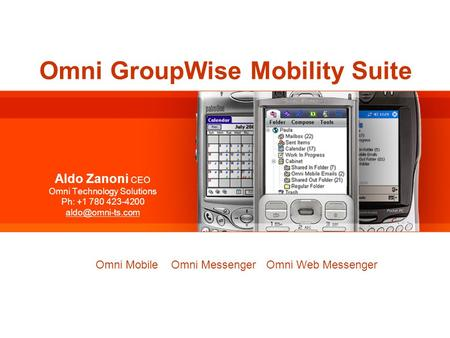 Omni GroupWise Mobility Suite Aldo Zanoni CEO Omni Technology Solutions Ph: +1 780 423-4200 Omni GroupWise Mobility Suite Omni Mobile.