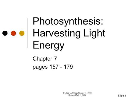 Created by C. Ippolito Jan 11, 2003 Updated Feb 2, 2004 Photosynthesis: Harvesting Light Energy Chapter 7 pages 157 - 179 Slide 1.
