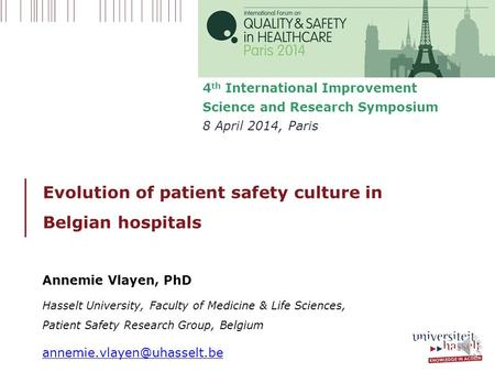 Evolution of patient safety culture in Belgian hospitals 4 th International Improvement Science and Research Symposium 8 April 2014, Paris Annemie Vlayen,