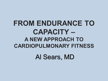 FROM ENDURANCE TO CAPACITY – A NEW APPROACH TO CARDIOPULMONARY FITNESS Al Sears, MD.