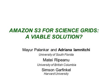 AMAZON S3 FOR SCIENCE GRIDS: A VIABLE SOLUTION? Mayur Palankar and Adriana Iamnitchi University of South Florida Matei Ripeanu University of British Columbia.