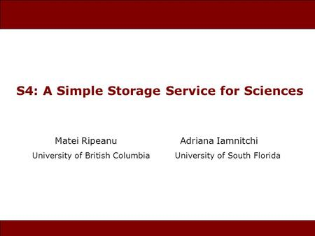 S4: A Simple Storage Service for Sciences Matei Ripeanu Adriana Iamnitchi University of British Columbia University of South Florida.