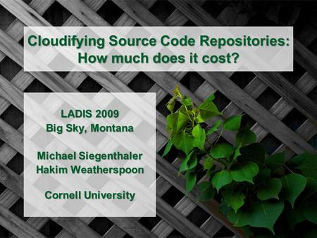 Cloudifying Source Code Repositories: How much does it cost? LADIS 2009 Big Sky, Montana Michael Siegenthaler Hakim Weatherspoon Cornell University.