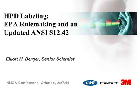 HPD Labeling: EPA Rulemaking and an Updated ANSI S12.42 NHCA Conference, Orlando, 2/27/10 Elliott H. Berger, Senior Scientist.