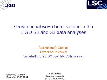 GWDAW9 – Annecy December 15-18, 2004 A. Di Credico Syracuse University LIGO-G040529-00-Z 1 Gravitational wave burst vetoes in the LIGO S2 and S3 data analyses.