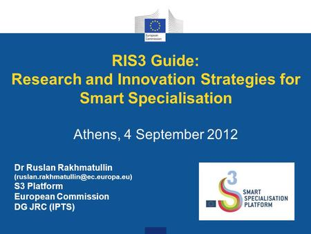 RIS3 Guide: Research and Innovation Strategies for Smart Specialisation Athens, 4 September 2012 Dr Ruslan Rakhmatullin