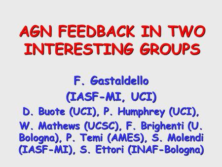AGN FEEDBACK IN TWO INTERESTING GROUPS F. Gastaldello (IASF-MI, UCI) D. Buote (UCI), P. Humphrey (UCI), W. Mathews (UCSC), F. Brighenti (U. Bologna), P.