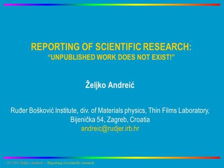 "S3 2002:Željko Andreić -- Reporting of scientific research REPORTING OF SCIENTIFIC RESEARCH: ""UNPUBLISHED WORK DOES NOT EXIST!"" Željko Andreić Ruđer Bošković."