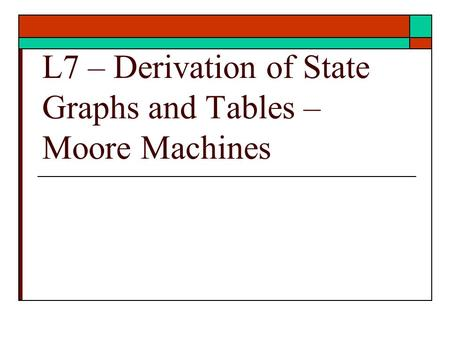 L7 – Derivation of State Graphs and Tables – Moore Machines.