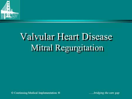 © Continuing Medical Implementation ® …...bridging the care gap Valvular Heart Disease Mitral Regurgitation.