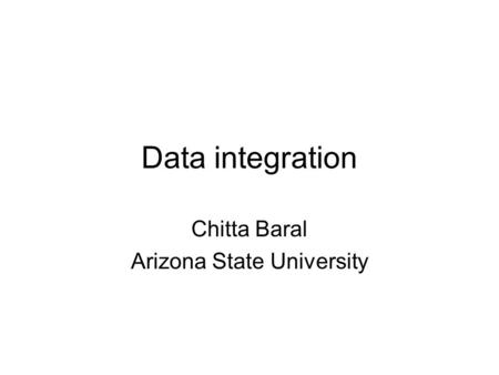Data integration Chitta Baral Arizona State University.