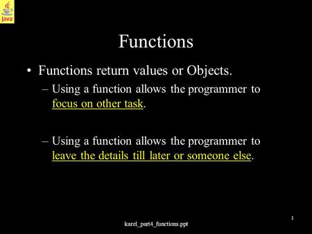 1 karel_part4_functions.ppt Functions Functions return values or Objects. –Using a function allows the programmer to focus on other task. –Using a function.