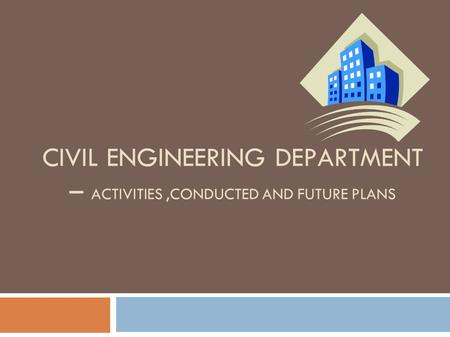 CIVIL ENGINEERING DEPARTMENT – ACTIVITIES,CONDUCTED AND FUTURE PLANS.