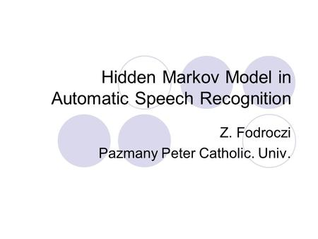 Hidden Markov Model in Automatic Speech Recognition Z. Fodroczi Pazmany Peter Catholic. Univ.