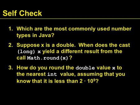 Self Check 1.Which are the most commonly used number types in Java? 2.Suppose x is a double. When does the cast (long) x yield a different result from.