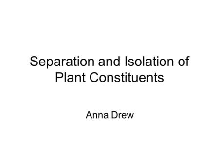 Separation and Isolation of Plant Constituents Anna Drew.