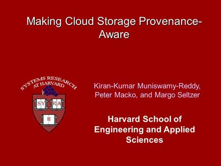 Making Cloud Storage Provenance- Aware Kiran-Kumar Muniswamy-Reddy, Peter Macko, and Margo Seltzer Harvard School of Engineering and Applied Sciences.