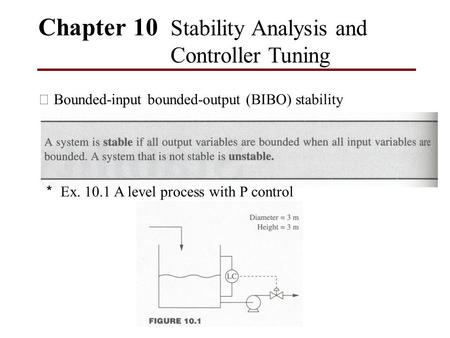 Chapter 10 Stability Analysis and Controller Tuning ※ Bounded-input bounded-output (BIBO) stability * Ex. 10.1 A level process with P control.