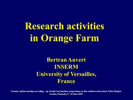 Research activities in Orange Farm Bertran Auvert INSERM University of Versailles, France Country update meeting on scaling - up of male circumcision programmes.