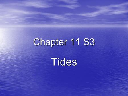 Chapter 11 S3 Tides. Ch 11 S3 Essential Questions 1. What causes tides? 2. What affects the heights of tides? 3. How are tides a source of energy?
