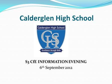 Calderglen High School S3 CfE INFORMATION EVENING 6 th September 2012.