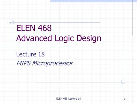 ELEN 468 Lecture 181 ELEN 468 Advanced Logic Design Lecture 18 MIPS Microprocessor.