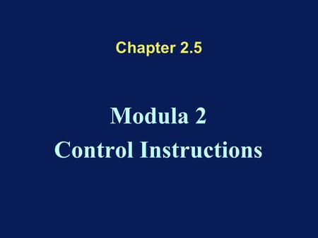Chapter 2.5 Modula 2 Control Instructions. Modula 2 Control Statements Selection statements –BOOLEAN Selector : IF statement –Ordinal Selector : CASE.