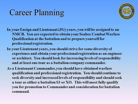 Career Planning In your Ensign and Lieutenant (JG) years, you will be assigned to an NMCB. You are expected to obtain your Seabee Combat Warfare Qualification.